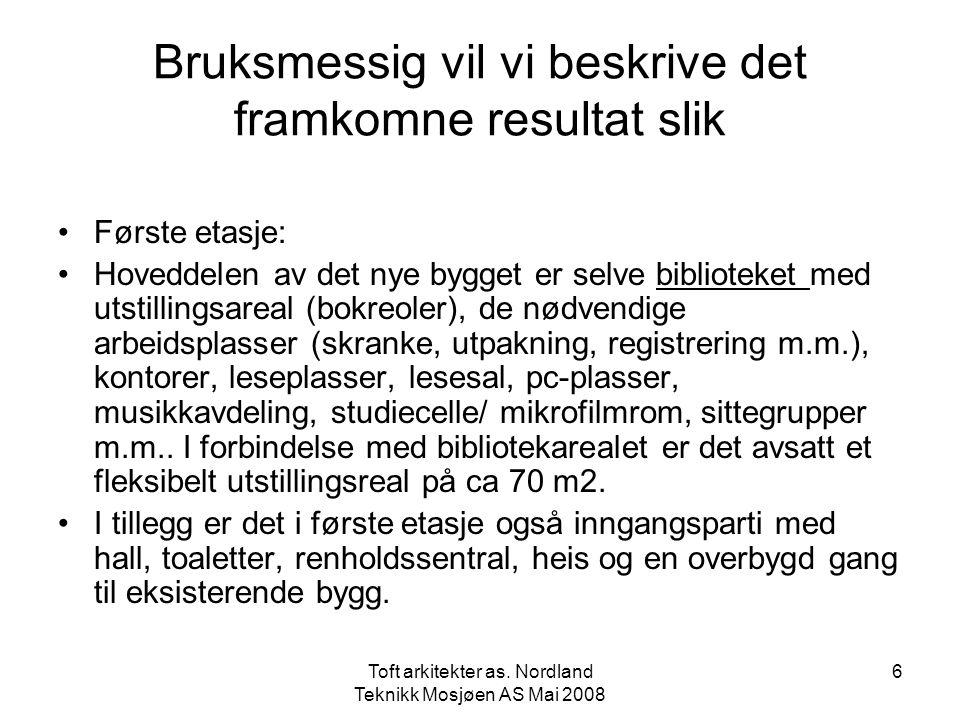 Toft arkitekter as. Nordland Teknikk Mosjøen AS Mai 2008 6 Bruksmessig vil vi beskrive det framkomne resultat slik •Første etasje: •Hoveddelen av det