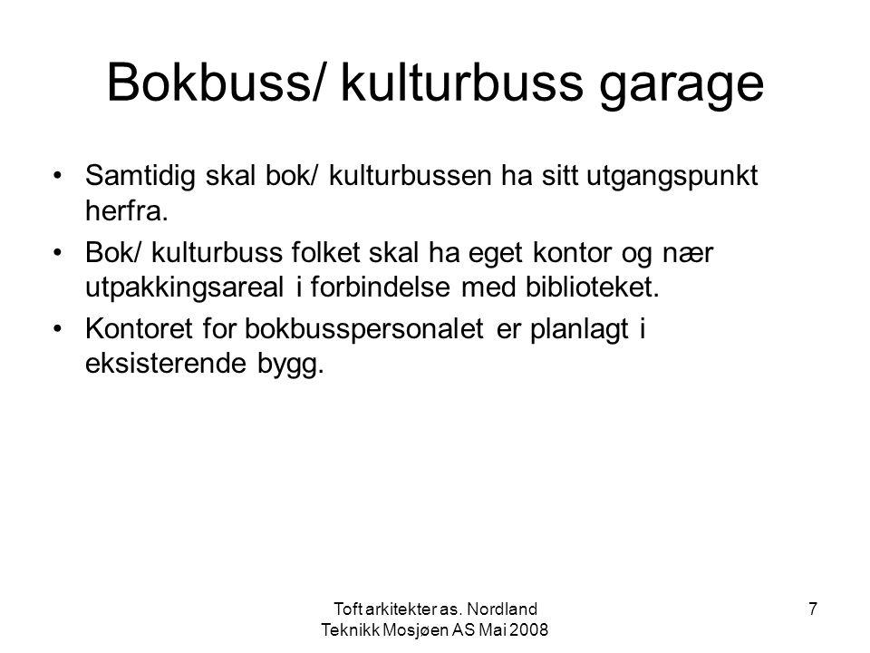 Toft arkitekter as. Nordland Teknikk Mosjøen AS Mai 2008 7 Bokbuss/ kulturbuss garage •Samtidig skal bok/ kulturbussen ha sitt utgangspunkt herfra. •B
