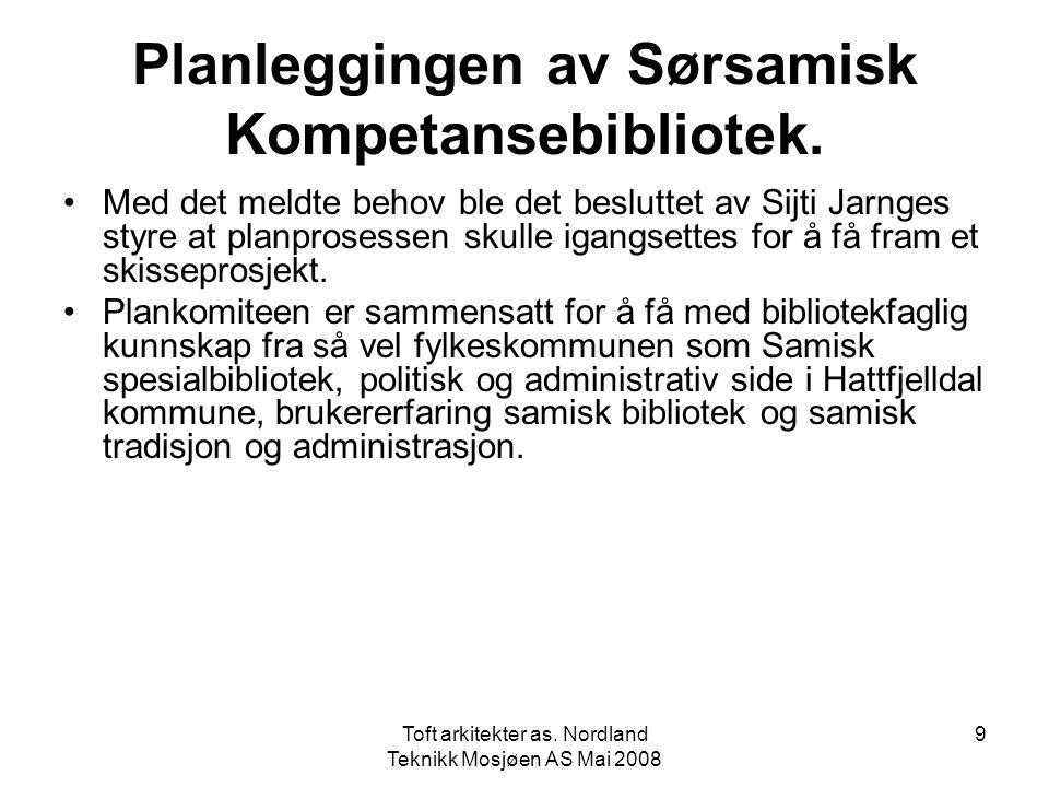 Toft arkitekter as. Nordland Teknikk Mosjøen AS Mai 2008 9 Planleggingen av Sørsamisk Kompetansebibliotek. •Med det meldte behov ble det besluttet av