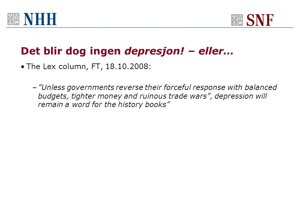 "Det blir dog ingen depresjon! – eller… •The Lex column, FT, 18.10.2008: –""Unless governments reverse their forceful response with balanced budgets, ti"