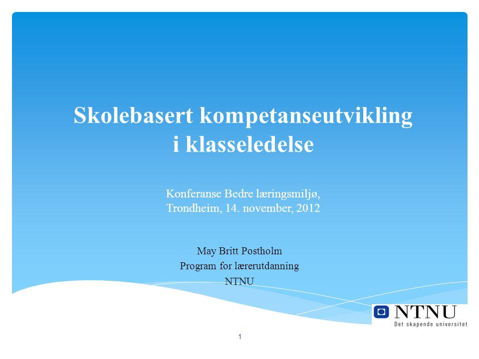 Skolebasert kompetanseutvikling i klasseledelse Konferanse Bedre læringsmiljø, Trondheim, 14. november, 2012 May Britt Postholm Program for lærerutdan