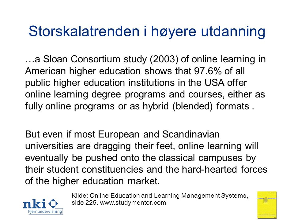11 Storskalatrenden i høyere utdanning …a Sloan Consortium study (2003) of online learning in American higher education shows that 97.6% of all public higher education institutions in the USA offer online learning degree programs and courses, either as fully online programs or as hybrid (blended) formats.