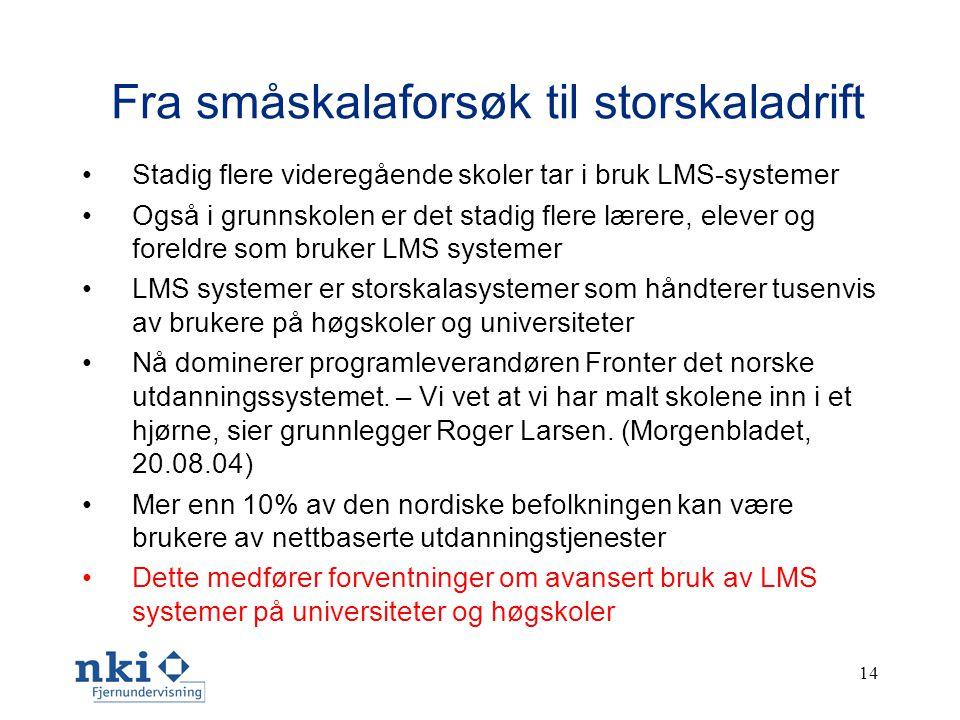 14 Fra småskalaforsøk til storskaladrift •Stadig flere videregående skoler tar i bruk LMS-systemer •Også i grunnskolen er det stadig flere lærere, elever og foreldre som bruker LMS systemer •LMS systemer er storskalasystemer som håndterer tusenvis av brukere på høgskoler og universiteter •Nå dominerer programleverandøren Fronter det norske utdanningssystemet.