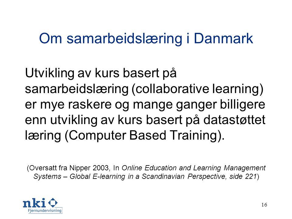 16 Om samarbeidslæring i Danmark Utvikling av kurs basert på samarbeidslæring (collaborative learning) er mye raskere og mange ganger billigere enn utvikling av kurs basert på datastøttet læring (Computer Based Training).