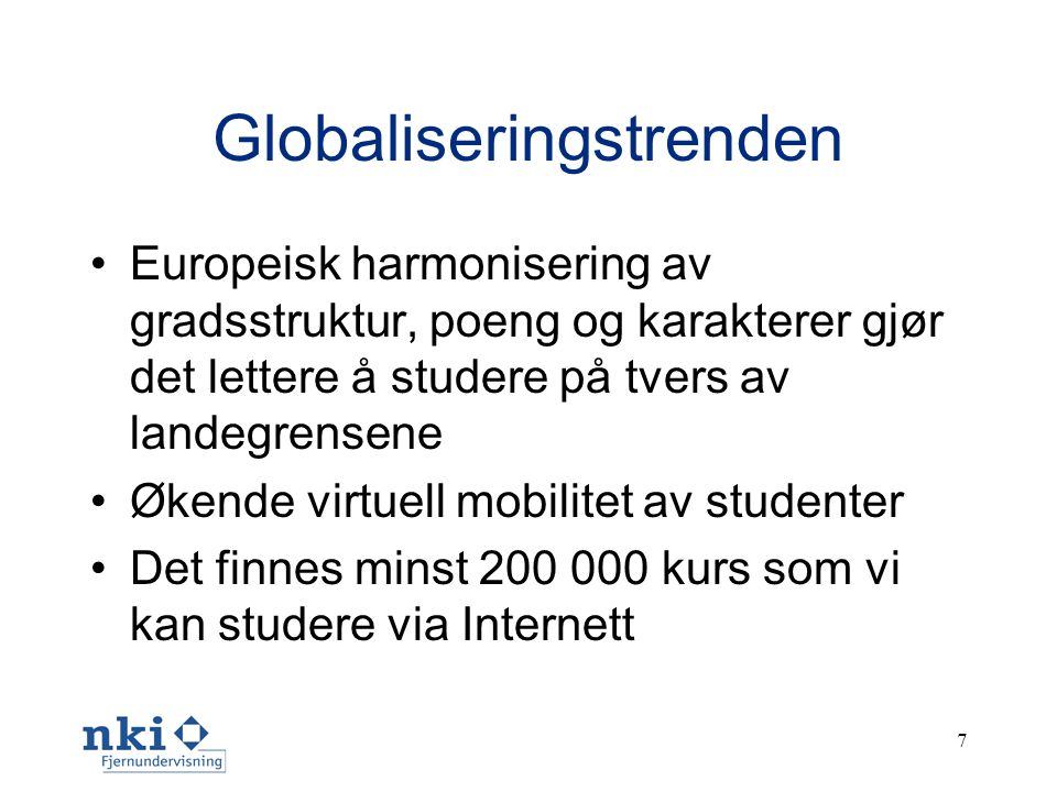 7 Globaliseringstrenden •Europeisk harmonisering av gradsstruktur, poeng og karakterer gjør det lettere å studere på tvers av landegrensene •Økende virtuell mobilitet av studenter •Det finnes minst 200 000 kurs som vi kan studere via Internett