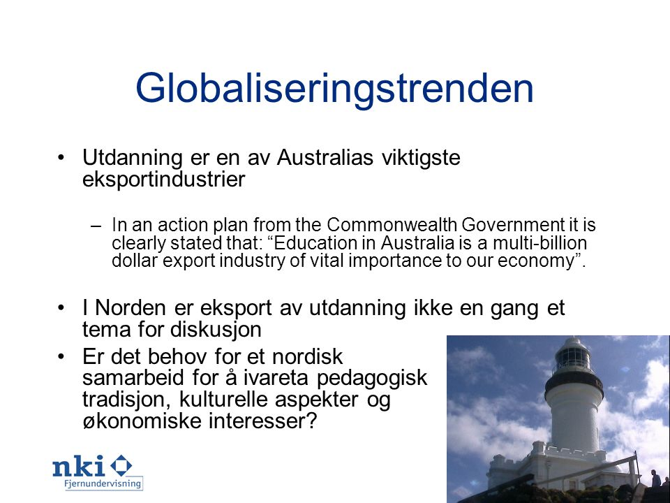 9 Globaliseringstrenden •Utdanning er en av Australias viktigste eksportindustrier –In an action plan from the Commonwealth Government it is clearly stated that: Education in Australia is a multi-billion dollar export industry of vital importance to our economy .