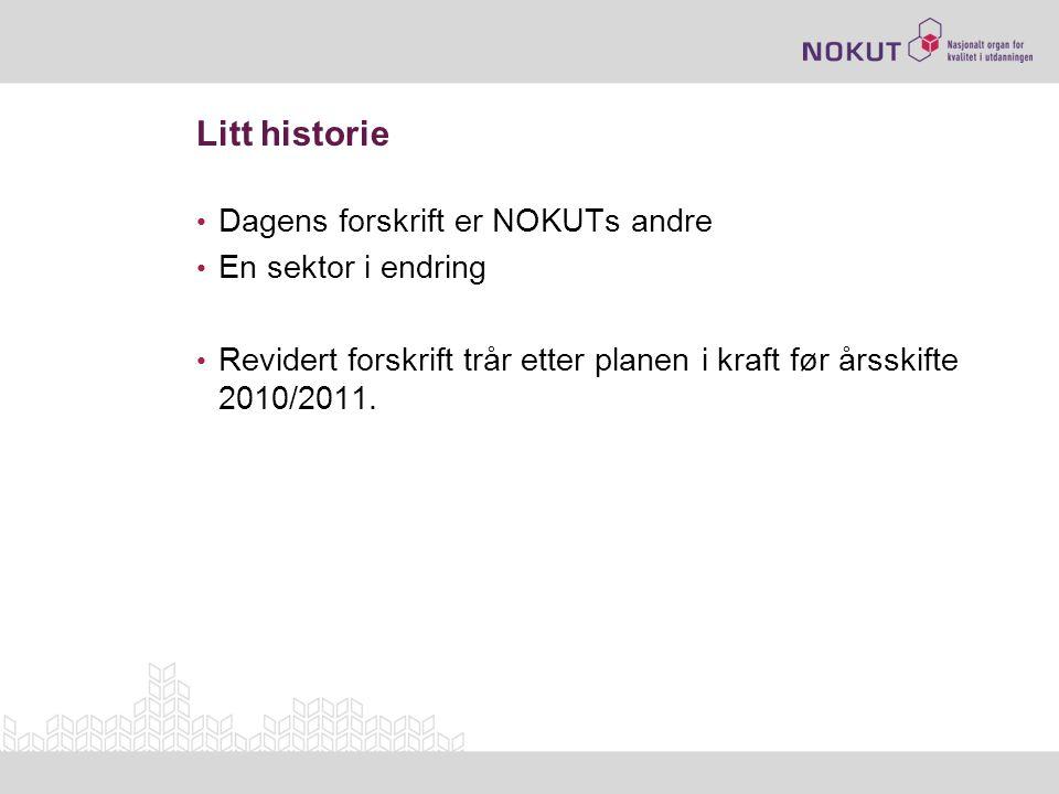Litt historie • Dagens forskrift er NOKUTs andre • En sektor i endring • Revidert forskrift trår etter planen i kraft før årsskifte 2010/2011.