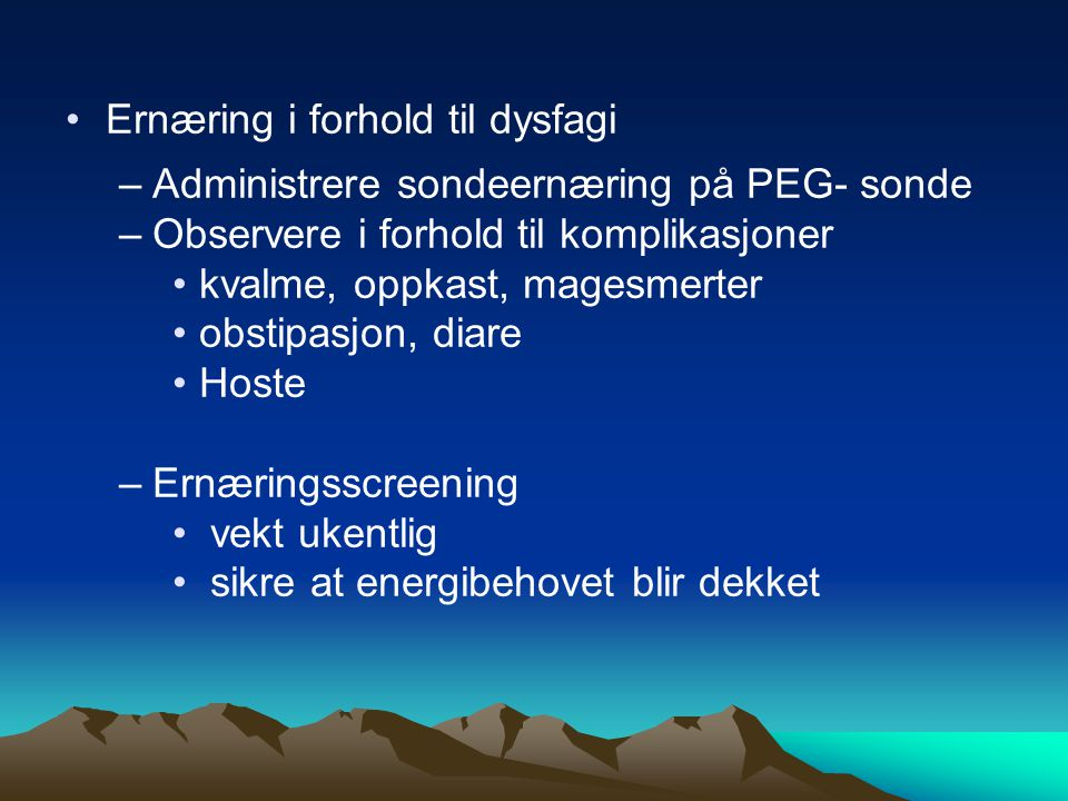 •Ernæring i forhold til dysfagi –Administrere sondeernæring på PEG- sonde –Observere i forhold til komplikasjoner •kvalme, oppkast, magesmerter •obstipasjon, diare •Hoste –Ernæringsscreening • vekt ukentlig • sikre at energibehovet blir dekket