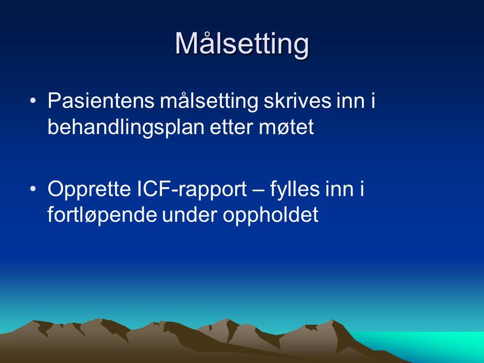 Målsetting •Pasientens målsetting skrives inn i behandlingsplan etter møtet •Opprette ICF-rapport – fylles inn i fortløpende under oppholdet