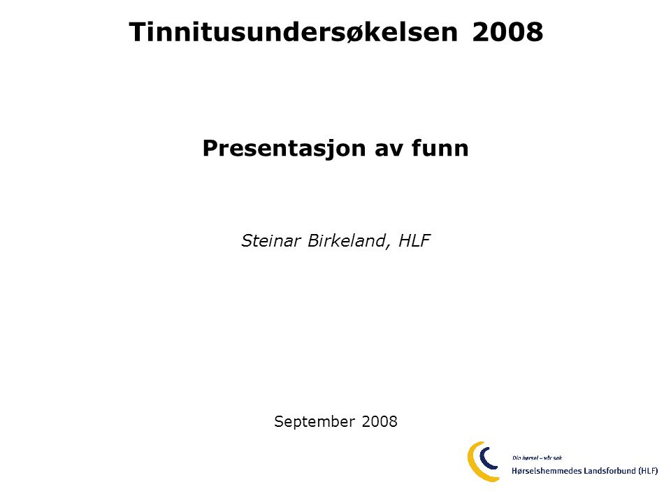 Tinnitusundersøkelsen 2008 Presentasjon av funn Steinar Birkeland, HLF September 2008