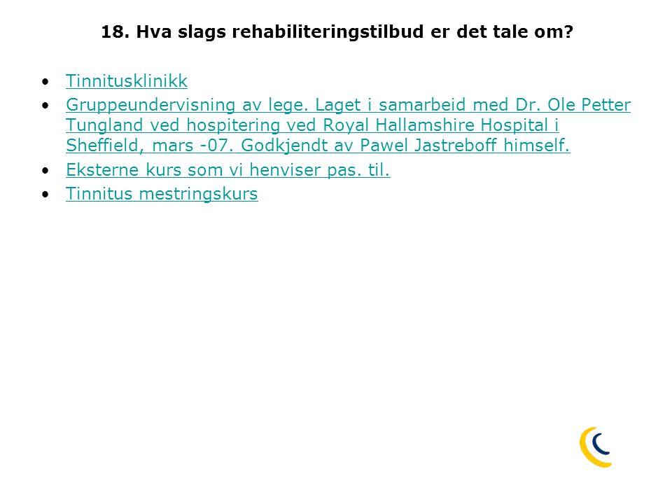 18. Hva slags rehabiliteringstilbud er det tale om? •TinnitusklinikkTinnitusklinikk •Gruppeundervisning av lege. Laget i samarbeid med Dr. Ole Petter