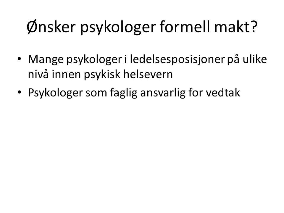 Ønsker psykologer formell makt? • Mange psykologer i ledelsesposisjoner på ulike nivå innen psykisk helsevern • Psykologer som faglig ansvarlig for ve