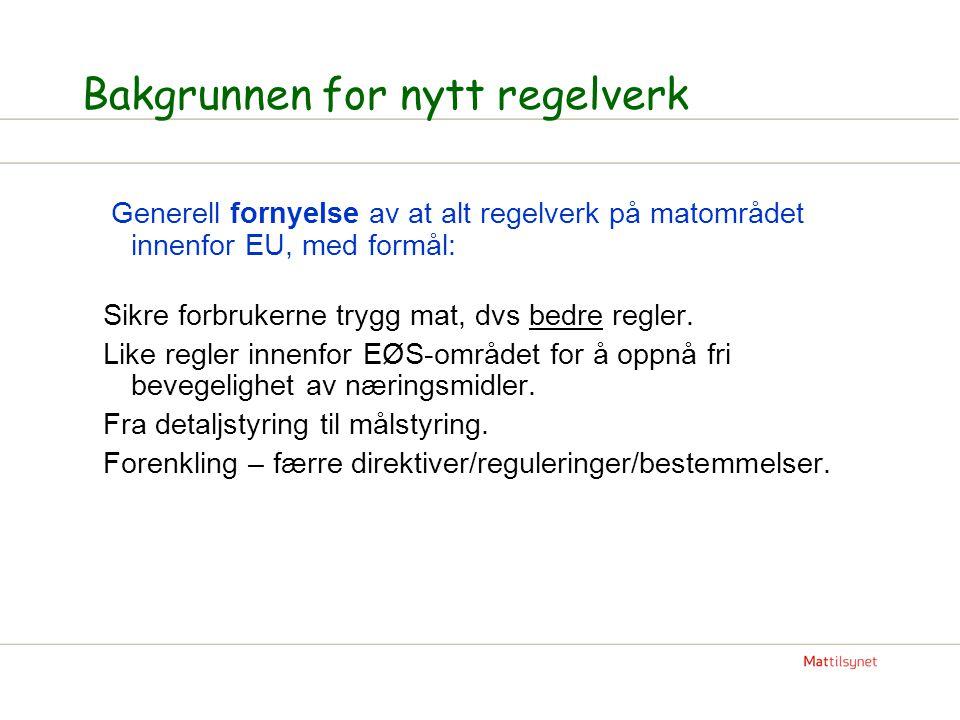 Bakgrunnen for nytt regelverk Generell fornyelse av at alt regelverk på matområdet innenfor EU, med formål: Sikre forbrukerne trygg mat, dvs bedre reg
