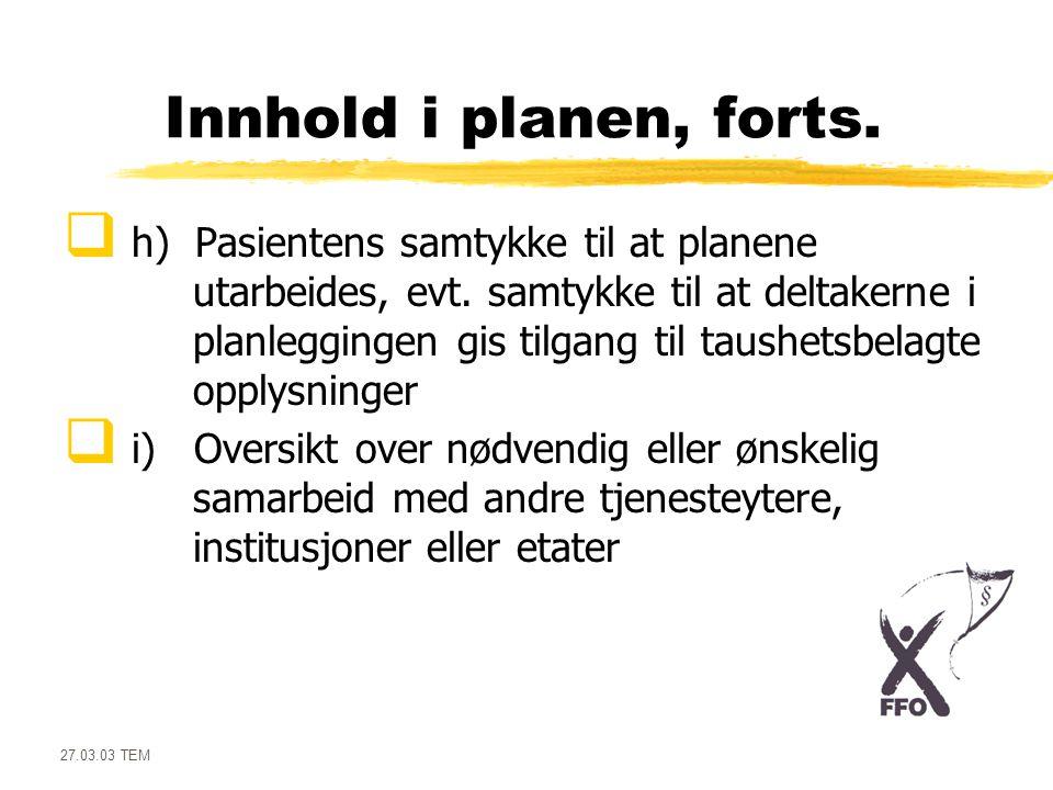 27.03.03 TEM Innhold i planen, forts.  h) Pasientens samtykke til at planene utarbeides, evt. samtykke til at deltakerne i planleggingen gis tilgang