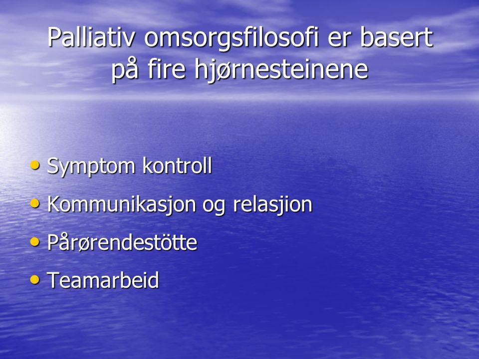 Palliativ omsorgsfilosofi er basert på fire hjørnesteinene • Symptom kontroll • Kommunikasjon og relasjion • Pårørendestötte • Teamarbeid