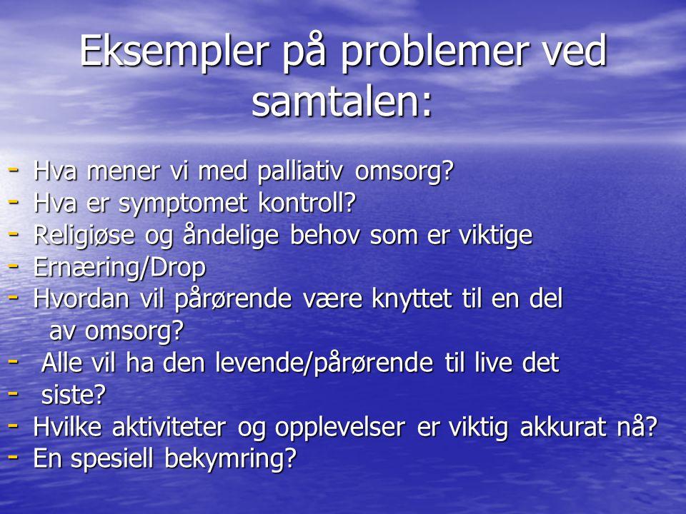 Eksempler på problemer ved samtalen: - Hva mener vi med palliativ omsorg? - Hva er symptomet kontroll? - Religiøse og åndelige behov som er viktige -