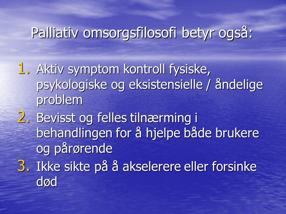 Palliativ omsorgsfilosofi betyr også: Palliativ omsorgsfilosofi betyr også: 1. Aktiv symptom kontroll fysiske, psykologiske og eksistensielle / åndeli