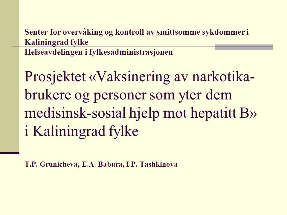 Senter for overvåking og kontroll av smittsomme sykdommer i Kaliningrad fylke Helseavdelingen i fylkesadministrasjonen Prosjektet «Vaksinering av narkotika- brukere og personer som yter dem medisinsk-sosial hjelp mot hepatitt B» i Kaliningrad fylke Т.P.