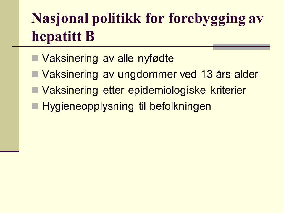 Nasjonal politikk for forebygging av hepatitt B  Vaksinering av alle nyfødte  Vaksinering av ungdommer ved 13 års alder  Vaksinering etter epidemiologiske kriterier  Hygieneopplysning til befolkningen