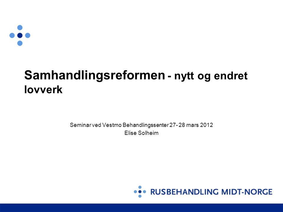 Samhandlingsreformen - nytt og endret lovverk Seminar ved Vestmo Behandlingssenter 27- 28 mars 2012 Elise Solheim