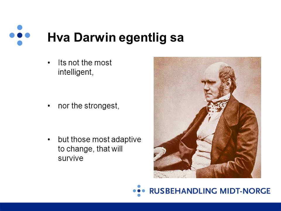 Hva Darwin egentlig sa •Its not the most intelligent, •nor the strongest, •but those most adaptive to change, that will survive