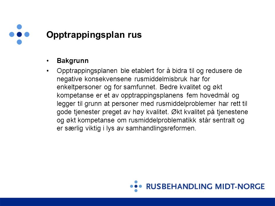 Opptrappingsplan rus •Bakgrunn •Opptrappingsplanen ble etablert for å bidra til og redusere de negative konsekvensene rusmiddelmisbruk har for enkeltp