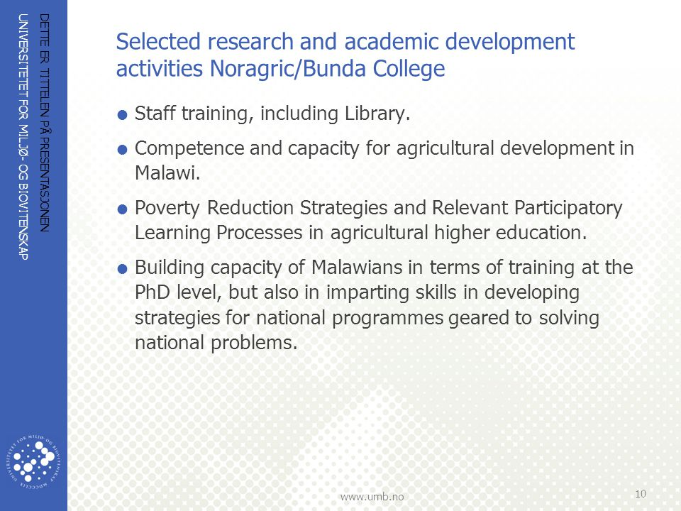 UNIVERSITETET FOR MILJØ- OG BIOVITENSKAP www.umb.no Selected research and academic development activities Noragric/Bunda College  Staff training, inc