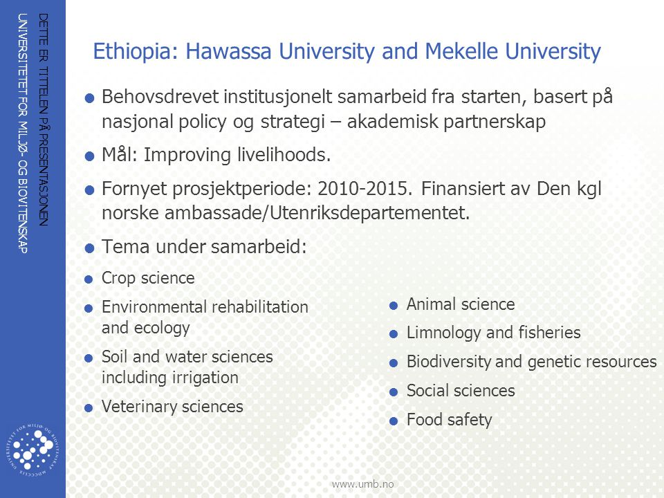 UNIVERSITETET FOR MILJØ- OG BIOVITENSKAP www.umb.no Ethiopia: Hawassa University and Mekelle University  Behovsdrevet institusjonelt samarbeid fra st