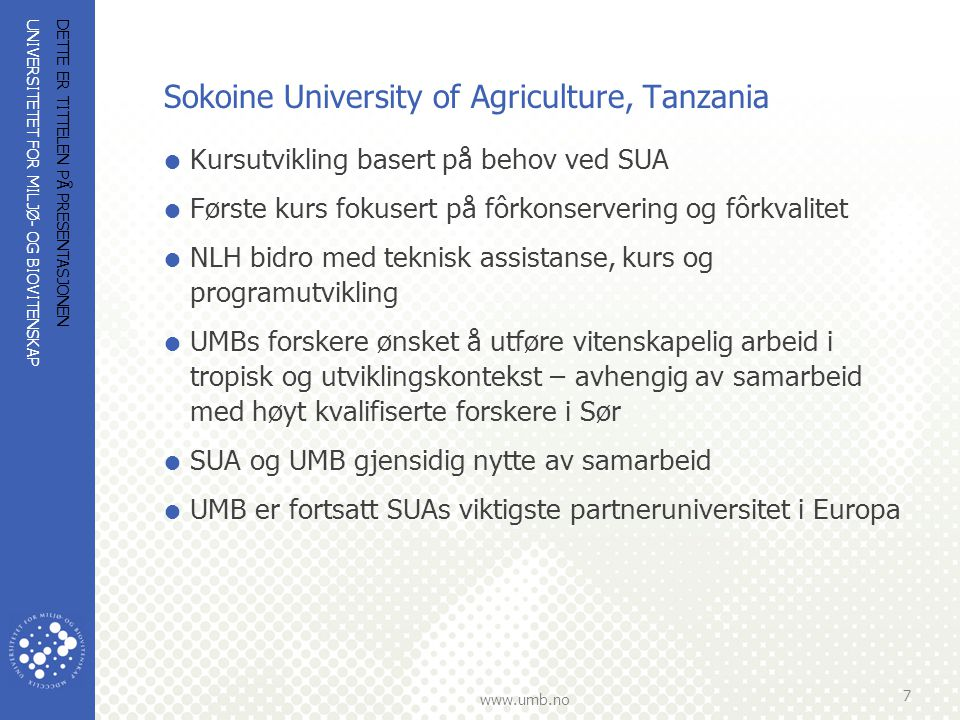 UNIVERSITETET FOR MILJØ- OG BIOVITENSKAP www.umb.no Sokoine University of Agriculture, Tanzania  1973: Cooperation started with a BSc programme in forestry  1996: Broad cooperation agreement at university level  2000-2005: Food Security and Household Income for Small- holder Farmers in Tanzania (TARPII-SUA)  2005-2009: Programme for Agricultural and Natural Resources Transformation for Improved Livelihoods (PANTIL)  2010-2014: Enhancing Pro-poor Innovations in Natural Resources and Agricultural Value-chains (EPINAV)  2010-2014: Climate Change Impacts, Adaptation and Mitigation (CCIAM)  Two-month field course offered for Noragric's Master students in third semester of studies.