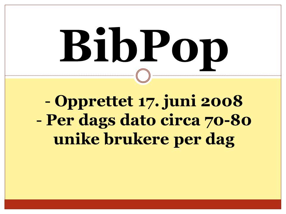 BibPop - Opprettet 17. juni 2008 - Per dags dato circa 70-80 unike brukere per dag