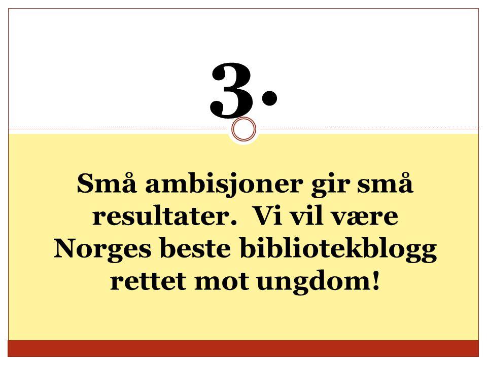 3. Små ambisjoner gir små resultater. Vi vil være Norges beste bibliotekblogg rettet mot ungdom!