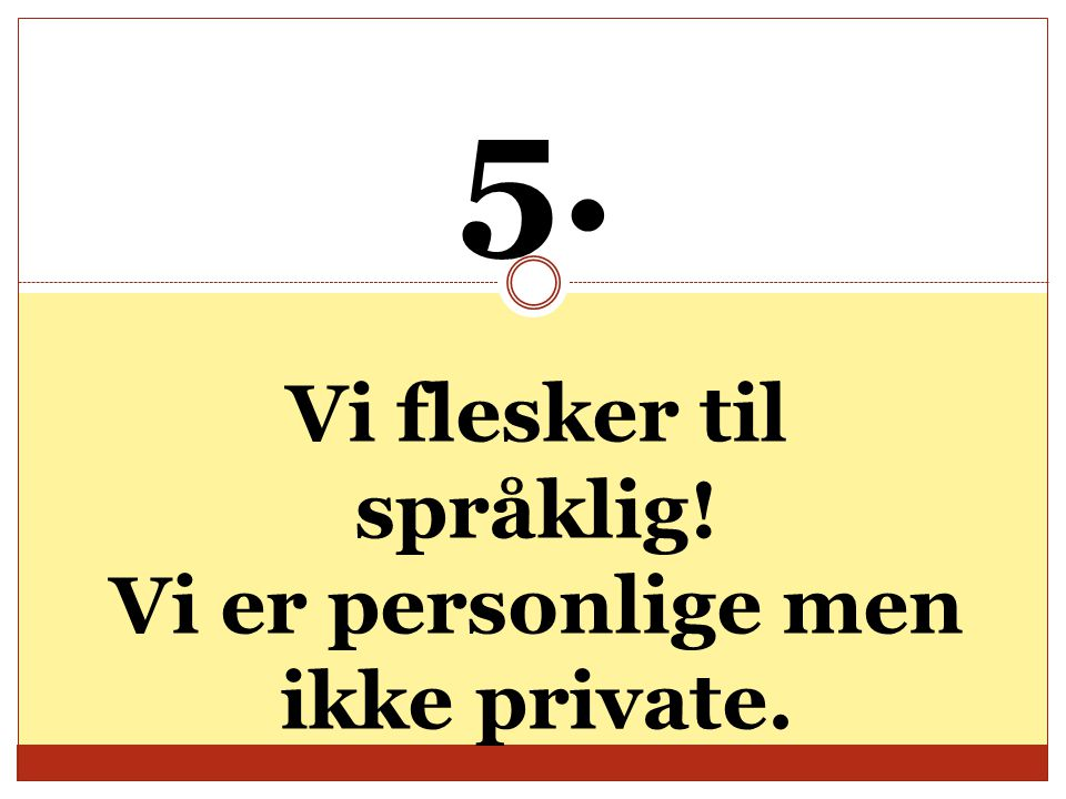 5. Vi flesker til språklig! Vi er personlige men ikke private.