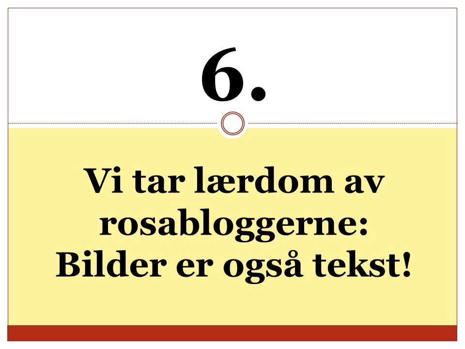6. Vi tar lærdom av rosabloggerne: Bilder er også tekst!