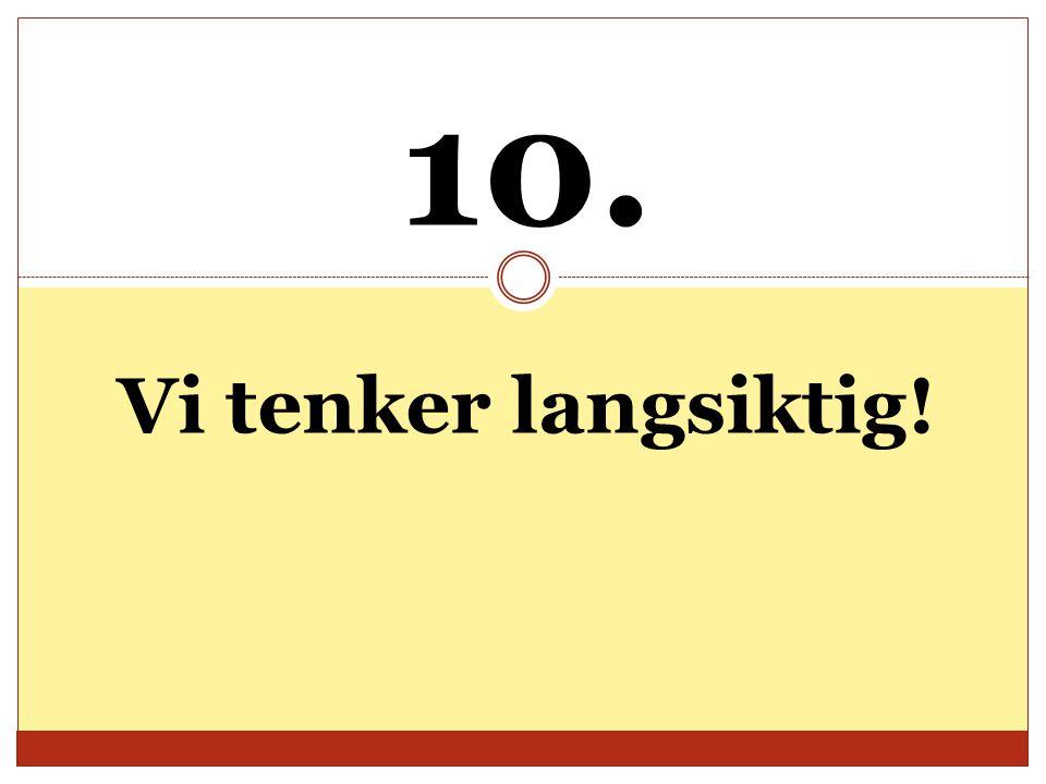 10. Vi tenker langsiktig!
