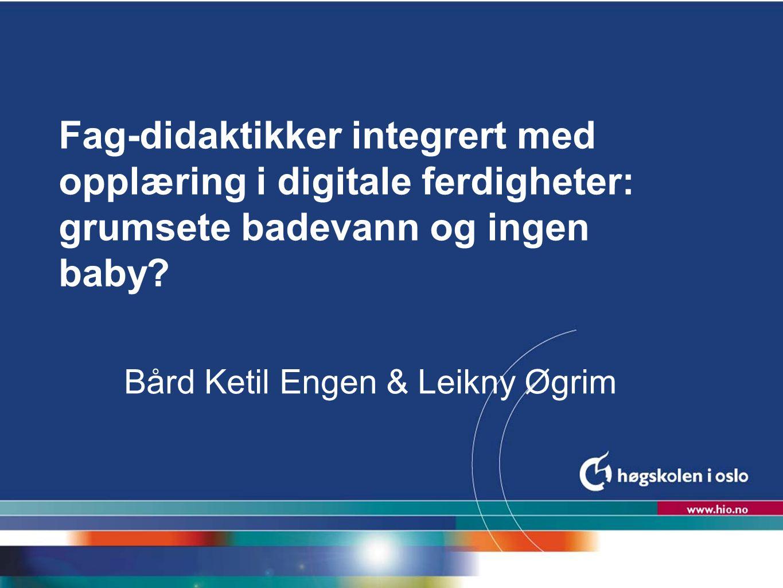 Høgskolen i Oslo Fag-didaktikker integrert med opplæring i digitale ferdigheter: grumsete badevann og ingen baby? Bård Ketil Engen & Leikny Øgrim