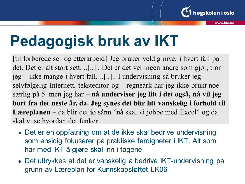 Pedagogisk bruk av IKT  Det er en oppfatning om at de ikke skal bedrive undervisning som ensidig fokuserer på praktiske ferdigheter i IKT. Alt som ha
