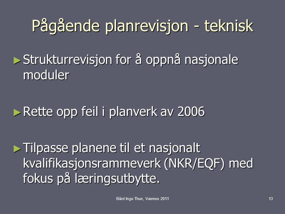 Pågående planrevisjon - teknisk ► Strukturrevisjon for å oppnå nasjonale moduler ► Rette opp feil i planverk av 2006 ► Tilpasse planene til et nasjonalt kvalifikasjonsrammeverk (NKR/EQF) med fokus på læringsutbytte.