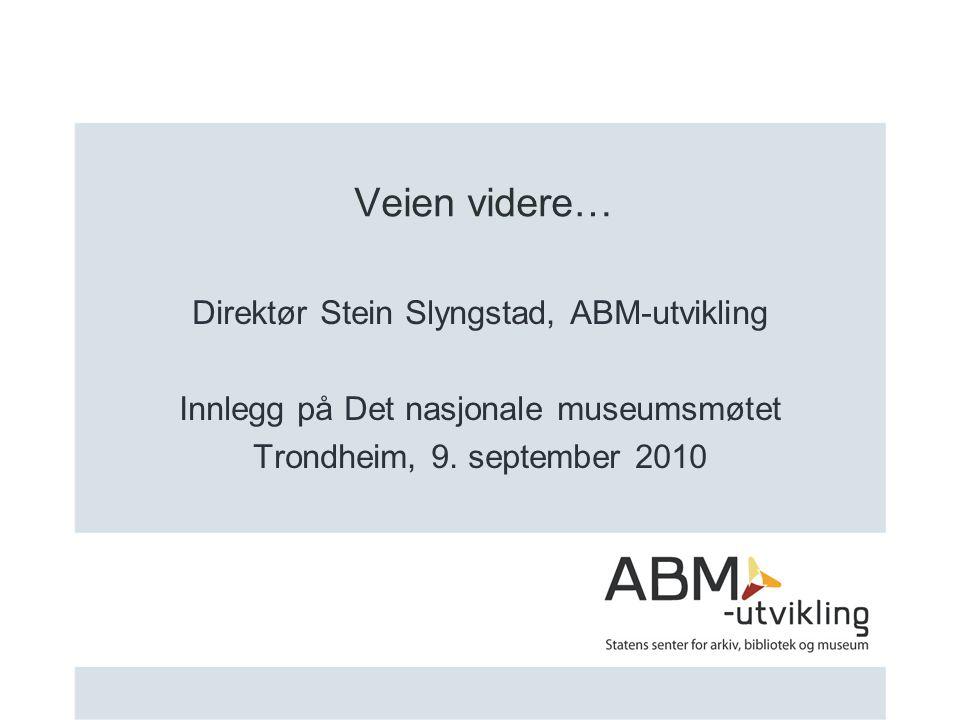 Veien videre… Direktør Stein Slyngstad, ABM-utvikling Innlegg på Det nasjonale museumsmøtet Trondheim, 9.