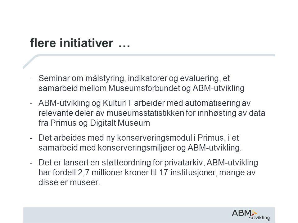 flere initiativer … -Seminar om målstyring, indikatorer og evaluering, et samarbeid mellom Museumsforbundet og ABM-utvikling -ABM-utvikling og KulturIT arbeider med automatisering av relevante deler av museumsstatistikken for innhøsting av data fra Primus og Digitalt Museum -Det arbeides med ny konserveringsmodul i Primus, i et samarbeid med konserveringsmiljøer og ABM-utvikling.