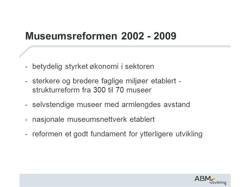 Museumsreformen 2002 - 2009 -betydelig styrket økonomi i sektoren -sterkere og bredere faglige miljøer etablert - strukturreform fra 300 til 70 museer -selvstendige museer med armlengdes avstand -nasjonale museumsnettverk etablert -reformen et godt fundament for ytterligere utvikling