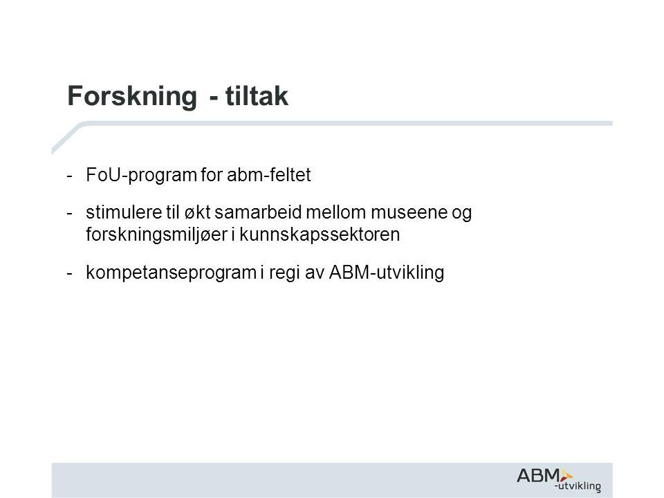 Forskning - tiltak -FoU-program for abm-feltet -stimulere til økt samarbeid mellom museene og forskningsmiljøer i kunnskapssektoren -kompetanseprogram i regi av ABM-utvikling