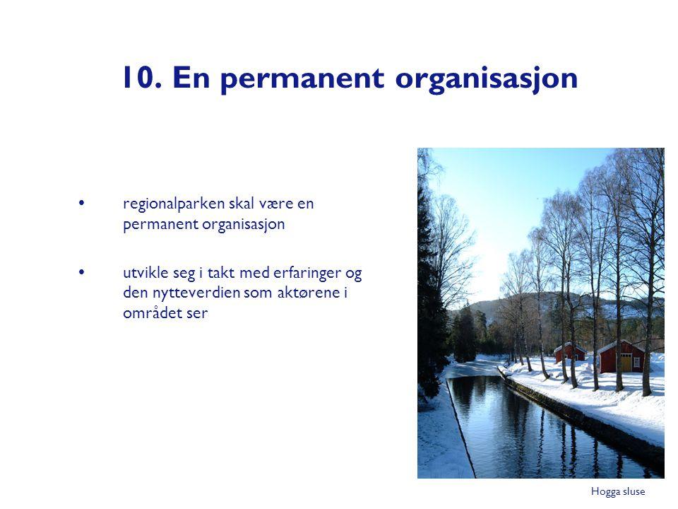 10. En permanent organisasjon  regionalparken skal være en permanent organisasjon  utvikle seg i takt med erfaringer og den nytteverdien som aktøren