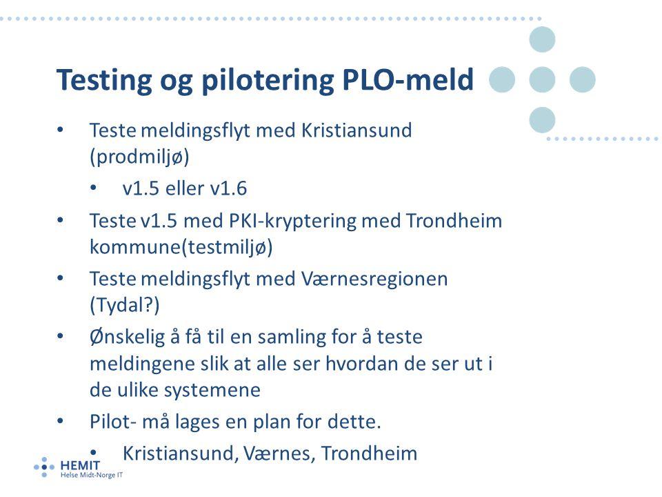 Testing og pilotering PLO-meld • Teste meldingsflyt med Kristiansund (prodmiljø) • v1.5 eller v1.6 • Teste v1.5 med PKI-kryptering med Trondheim kommune(testmiljø) • Teste meldingsflyt med Værnesregionen (Tydal ) • Ønskelig å få til en samling for å teste meldingene slik at alle ser hvordan de ser ut i de ulike systemene • Pilot- må lages en plan for dette.