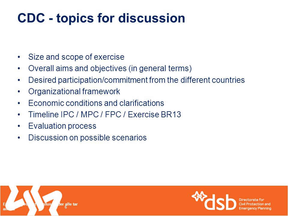 CDC - topics for discussion •Size and scope of exercise •Overall aims and objectives (in general terms) •Desired participation/commitment from the different countries •Organizational framework •Economic conditions and clarifications •Timeline IPC / MPC / FPC / Exercise BR13 •Evaluation process •Discussion on possible scenarios Et trygt og robust samfunn - der alle tar ansvar 6