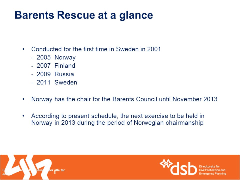 Barents Rescue at a glance •Conducted for the first time in Sweden in 2001 - 2005 Norway - 2007 Finland - 2009 Russia - 2011 Sweden •Norway has the chair for the Barents Council until November 2013 •According to present schedule, the next exercise to be held in Norway in 2013 during the period of Norwegian chairmanship Et trygt og robust samfunn - der alle tar ansvar 8