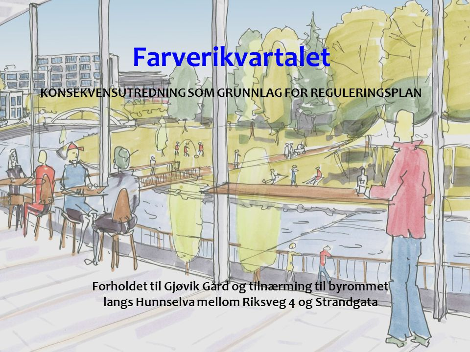 Farverikvartalet KONSEKVENSUTREDNING SOM GRUNNLAG FOR REGULERINGSPLAN Forholdet til Gjøvik Gård og tilnærming til byrommet langs Hunnselva mellom Riksveg 4 og Strandgata