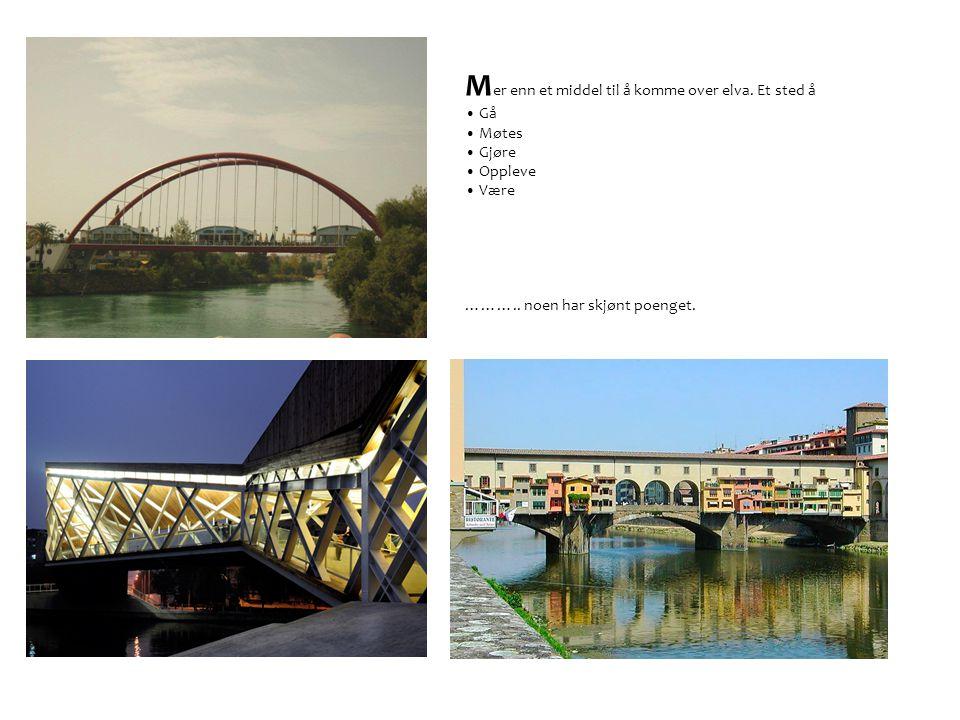 M er enn et middel til å komme over elva.Et sted å • Gå • Møtes • Gjøre • Oppleve • Være ………..