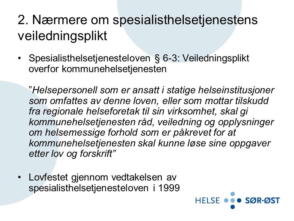 """2. Nærmere om spesialisthelsetjenestens veiledningsplikt •Spesialisthelsetjenesteloven § 6-3: Veiledningsplikt overfor kommunehelsetjenesten """"Helseper"""