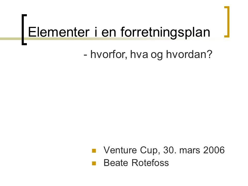 Elementer i en forretningsplan  Venture Cup, 30. mars 2006  Beate Rotefoss - hvorfor, hva og hvordan?