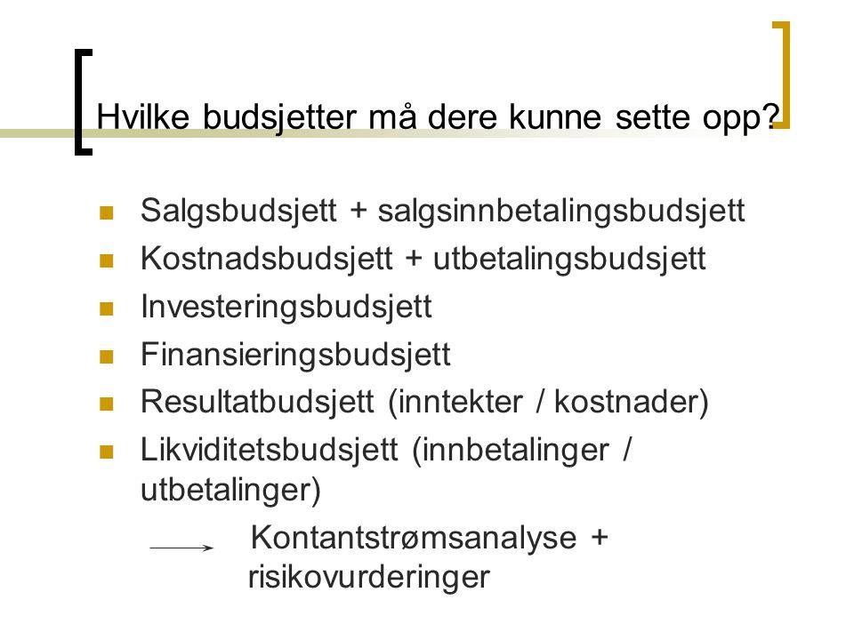Hvilke budsjetter må dere kunne sette opp?  Salgsbudsjett + salgsinnbetalingsbudsjett  Kostnadsbudsjett + utbetalingsbudsjett  Investeringsbudsjett